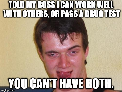 Sometimes you need a little something to help put up with your co-workers | TOLD MY BOSS I CAN WORK WELL WITH OTHERS, OR PASS A DRUG TEST YOU CAN'T HAVE BOTH. | image tagged in 10 guy stoned | made w/ Imgflip meme maker