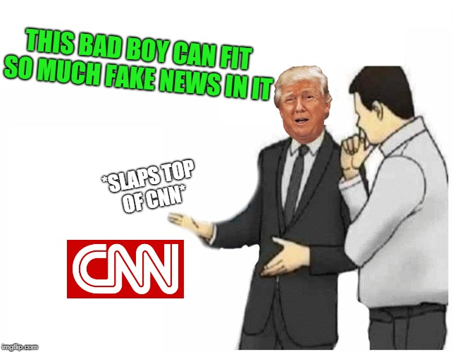 CNN = Can-Not News. Fail Week, from August 27th to September 3rd (a Landon_the_memer event). | *SLAPS TOP OF CNN* THIS BAD BOY CAN FIT SO MUCH FAKE NEWS IN IT | image tagged in car salesman slaps hood of car,memes,fail week,used car salesman,trump,cnn | made w/ Imgflip meme maker