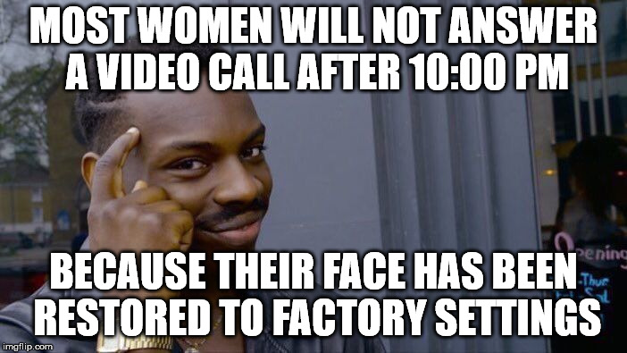 Roll Safe Think About It Meme | MOST WOMEN WILL NOT ANSWER A VIDEO CALL AFTER 10:00 PM BECAUSE THEIR FACE HAS BEEN RESTORED TO FACTORY SETTINGS | image tagged in memes,roll safe think about it | made w/ Imgflip meme maker