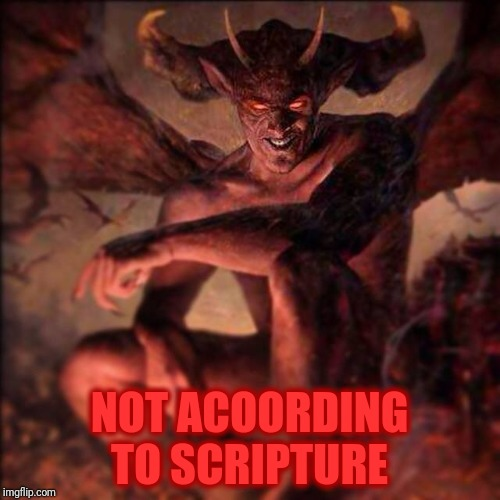 HAIL SATAN !!! ,,, | NOT ACOORDING TO SCRIPTURE | image tagged in hail satan !!!   | made w/ Imgflip meme maker