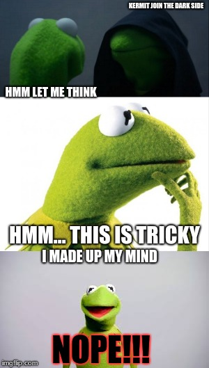 kermit gets a inv to the dark side | KERMIT JOIN THE DARK SIDE HMM LET ME THINK HMM... THIS IS TRICKY I MADE UP MY MIND NOPE!!! | image tagged in hmm 2 years later,nope,lol,lo,l,lolol | made w/ Imgflip meme maker