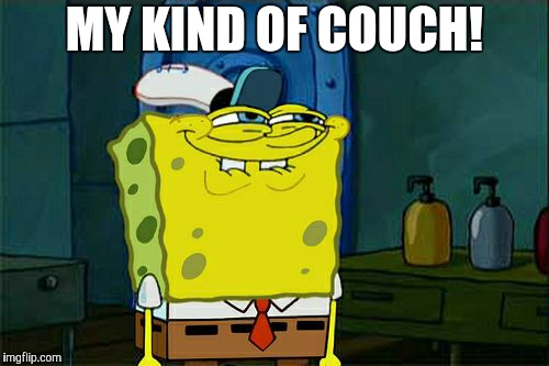 Dont You Squidward Meme | MY KIND OF COUCH! | image tagged in memes,dont you squidward | made w/ Imgflip meme maker