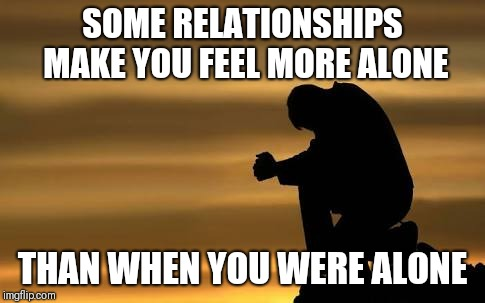 Loneliness  | SOME RELATIONSHIPS MAKE YOU FEEL MORE ALONE THAN WHEN YOU WERE ALONE | image tagged in loneliness | made w/ Imgflip meme maker