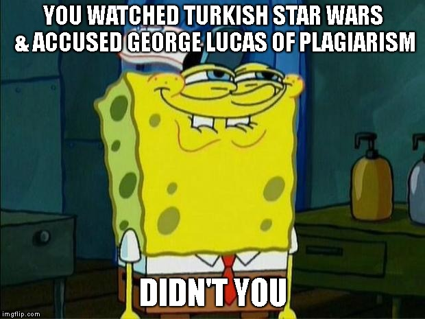 Don't You Squidward | YOU WATCHED TURKISH STAR WARS & ACCUSED GEORGE LUCAS OF PLAGIARISM DIDN'T YOU | image tagged in don't you squidward | made w/ Imgflip meme maker