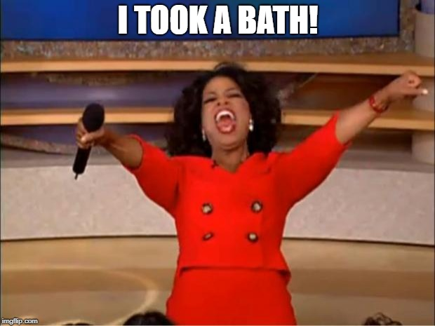 Oprah You Get A Meme | I TOOK A BATH! | image tagged in memes,oprah you get a | made w/ Imgflip meme maker