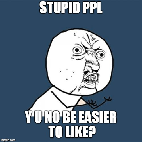 Y U No Meme | STUPID PPL Y U NO BE EASIER TO LIKE? | image tagged in memes,y u no | made w/ Imgflip meme maker