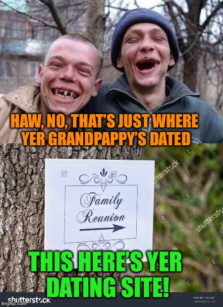 HAW, NO, THAT'S JUST WHERE YER GRANDPAPPY'S DATED THIS HERE'S YER DATING SITE! | made w/ Imgflip meme maker