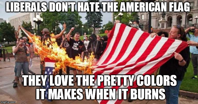 LIBERALS DON'T HATE THE AMERICAN FLAG THEY LOVE THE PRETTY COLORS IT MAKES WHEN IT BURNS | made w/ Imgflip meme maker