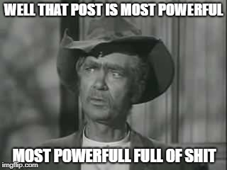 WELL THAT POST IS MOST POWERFUL MOST POWERFULL FULL OF SHIT | image tagged in full of shit,powerfull full of shit,powerfull,bullshit,jed clampett | made w/ Imgflip meme maker