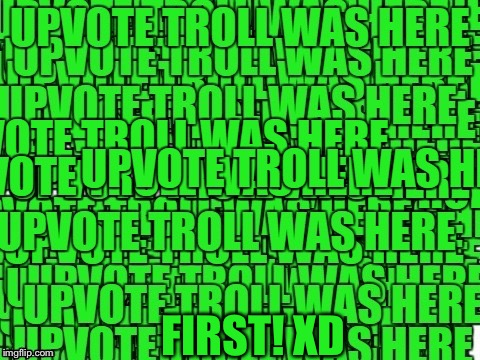 upvote troll was here | FIRST! XD | image tagged in upvote troll was here | made w/ Imgflip meme maker
