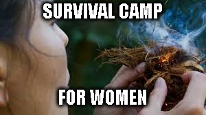 Survival for women | SURVIVAL CAMP FOR WOMEN | image tagged in survival | made w/ Imgflip meme maker