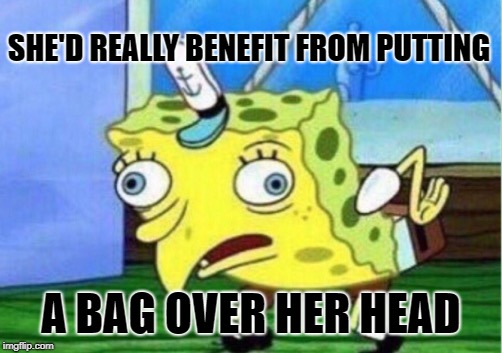 Mocking Spongebob Meme | SHE'D REALLY BENEFIT FROM PUTTING A BAG OVER HER HEAD | image tagged in memes,mocking spongebob | made w/ Imgflip meme maker