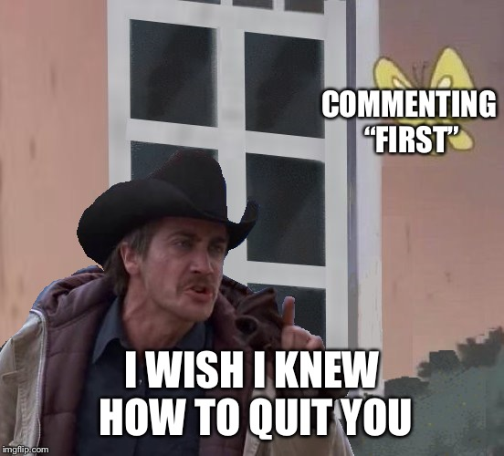"COMMENTING ""FIRST"" I WISH I KNEW HOW TO QUIT YOU 