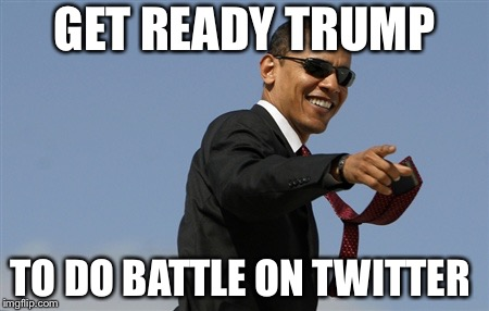 Cool Obama | GET READY TRUMP TO DO BATTLE ON TWITTER | image tagged in memes,cool obama | made w/ Imgflip meme maker