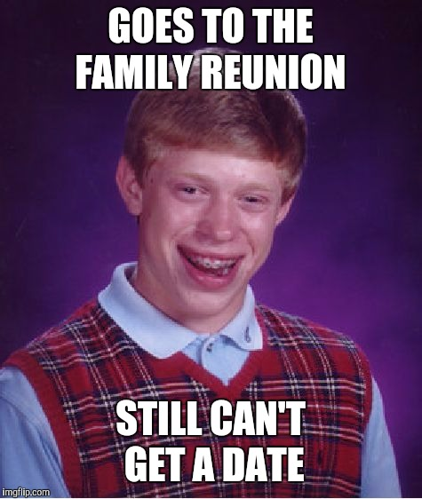 Bad Luck Brian Meme | GOES TO THE FAMILY REUNION STILL CAN'T GET A DATE | image tagged in memes,bad luck brian | made w/ Imgflip meme maker