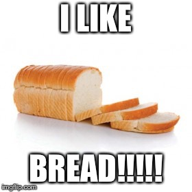 Sliced bread | I LIKE BREAD!!!!! | image tagged in sliced bread | made w/ Imgflip meme maker