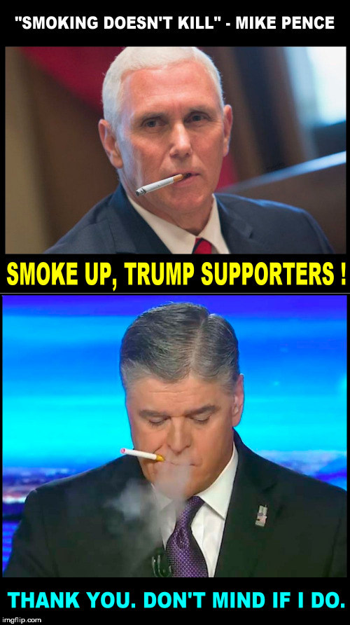 image tagged in sean hannity,mike pence,smoking,fox news,smokers,trump supporters | made w/ Imgflip meme maker
