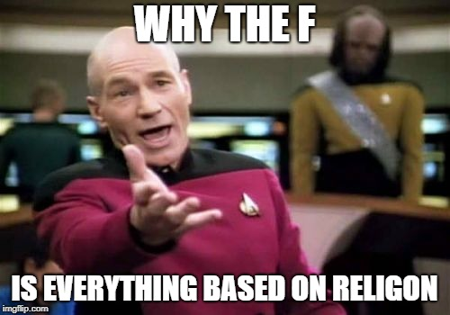 Picard Wtf Meme | WHY THE F IS EVERYTHING BASED ON RELIGON | image tagged in memes,picard wtf | made w/ Imgflip meme maker