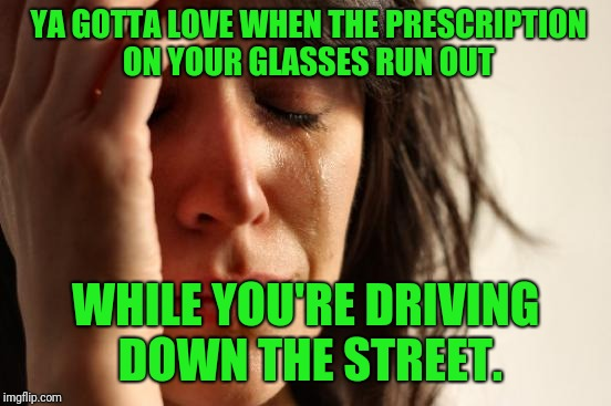 At a buddies b-day party last night, he needed help mixing margaritas, like the rest of us, getting old goin' blind. | YA GOTTA LOVE WHEN THE PRESCRIPTION ON YOUR GLASSES RUN OUT WHILE YOU'RE DRIVING DOWN THE STREET. | image tagged in memes,first world problems,sewmyeyesshut,getting old,funny | made w/ Imgflip meme maker