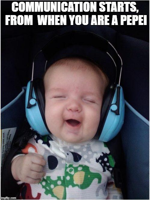 pepei | COMMUNICATION STARTS, FROM  WHEN YOU ARE A PEPEI | image tagged in memes,jammin baby | made w/ Imgflip meme maker