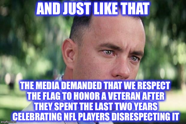 Make up your minds! | AND JUST LIKE THAT THE MEDIA DEMANDED THAT WE RESPECT THE FLAG TO HONOR A VETERAN AFTER THEY SPENT THE LAST TWO YEARS CELEBRATING NFL PLAYER | image tagged in forrest gump,john mccain,nfl,american flag | made w/ Imgflip meme maker