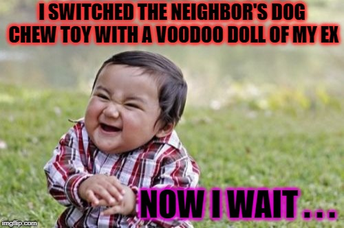 Oh that Voodoo that you do . . . | I SWITCHED THE NEIGHBOR'S DOG CHEW TOY WITH A VOODOO DOLL OF MY EX NOW I WAIT . . . | image tagged in memes,evil toddler,funny,voodoo doll | made w/ Imgflip meme maker