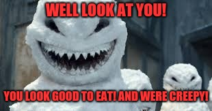 Creepy Snowmen Are Coming! | WELL LOOK AT YOU! YOU LOOK GOOD TO EAT! AND WERE CREEPY! | image tagged in creepy snowmen are coming | made w/ Imgflip meme maker