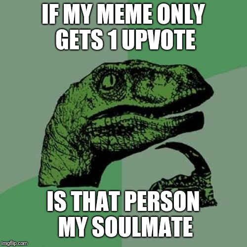 Philosoraptor Meme | IF MY MEME ONLY GETS 1 UPVOTE IS THAT PERSON MY SOULMATE | image tagged in memes,philosoraptor,soulmates | made w/ Imgflip meme maker