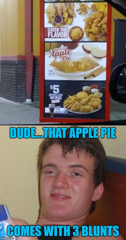 Apple blunts anyone??? | DUDE...THAT APPLE PIE COMES WITH 3 BLUNTS | image tagged in apple pie,memes,blunts,10 guy,funny,apple blunts | made w/ Imgflip meme maker