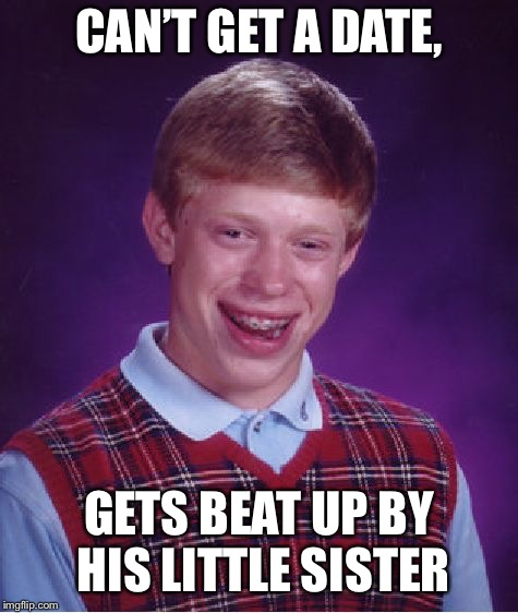 Bad Luck Brian Meme | CAN'T GET A DATE, GETS BEAT UP BY HIS LITTLE SISTER | image tagged in memes,bad luck brian | made w/ Imgflip meme maker