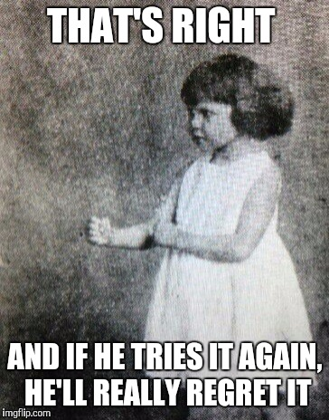 Overly manly toddler | THAT'S RIGHT AND IF HE TRIES IT AGAIN, HE'LL REALLY REGRET IT | image tagged in overly manly toddler | made w/ Imgflip meme maker