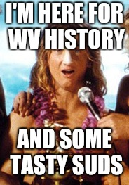 Spicoli |  I'M HERE FOR WV HISTORY; AND SOME TASTY SUDS | image tagged in spicoli | made w/ Imgflip meme maker