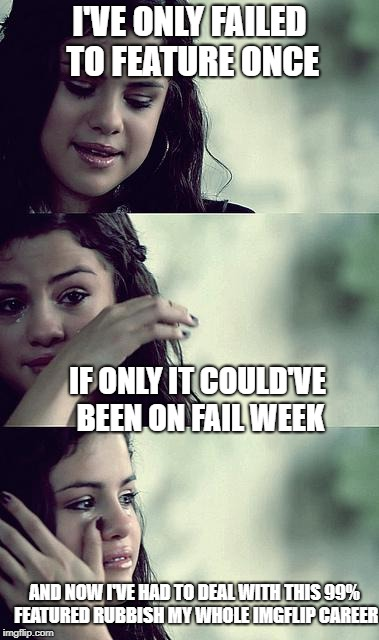 selena gomez crying | I'VE ONLY FAILED TO FEATURE ONCE IF ONLY IT COULD'VE BEEN ON FAIL WEEK AND NOW I'VE HAD TO DEAL WITH THIS 99% FEATURED RUBBISH MY WHOLE IMGF | image tagged in selena gomez crying | made w/ Imgflip meme maker