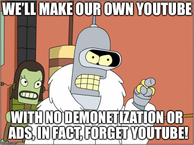 No really, why'd they have to change it? | WE'LL MAKE OUR OWN YOUTUBE WITH NO DEMONETIZATION OR ADS, IN FACT, FORGET YOUTUBE! | image tagged in memes,bender,bender blackjack and hookers,youtube,futurama | made w/ Imgflip meme maker