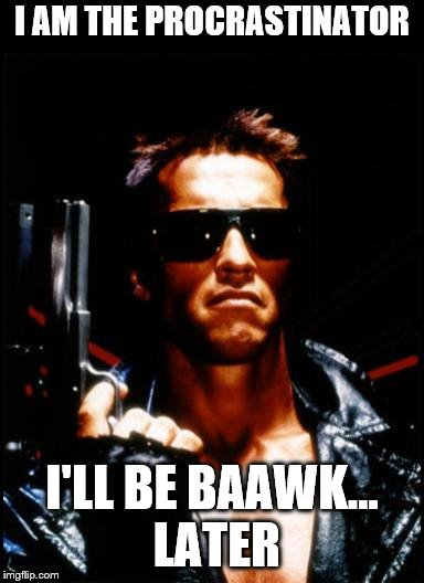 The Procrastinator | I AM THE PROCRASTINATOR I'LL BE BAAWK… LATER | image tagged in terminator arnold schwarzenegger,terminator,arnold schwarzenegger,procrastination,procrastinate | made w/ Imgflip meme maker