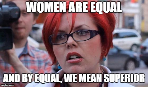 Angry Feminist | WOMEN ARE EQUAL AND BY EQUAL, WE MEAN SUPERIOR | image tagged in angry feminist | made w/ Imgflip meme maker