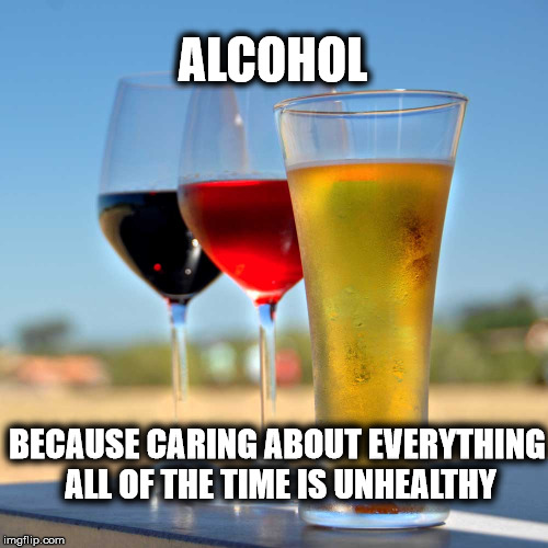 Cheers, Good Health, Long Life! |  ALCOHOL; BECAUSE CARING ABOUT EVERYTHING ALL OF THE TIME IS UNHEALTHY | image tagged in alcohol,beer,wine,caring,health | made w/ Imgflip meme maker