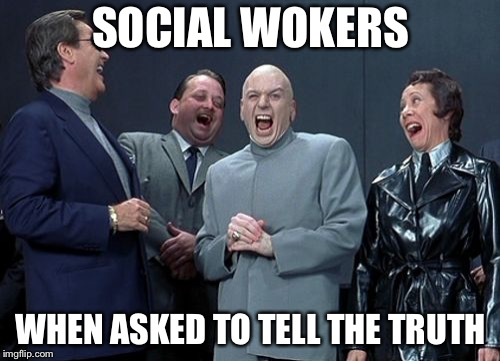 Laughing Villains Meme | SOCIAL WOKERS WHEN ASKED TO TELL THE TRUTH | image tagged in memes,laughing villains | made w/ Imgflip meme maker