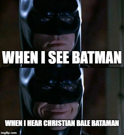 Batman Smiles | WHEN I SEE BATMAN WHEN I HEAR CHRISTIAN BALE BATAMAN | image tagged in memes,batman smiles,christian bale | made w/ Imgflip meme maker