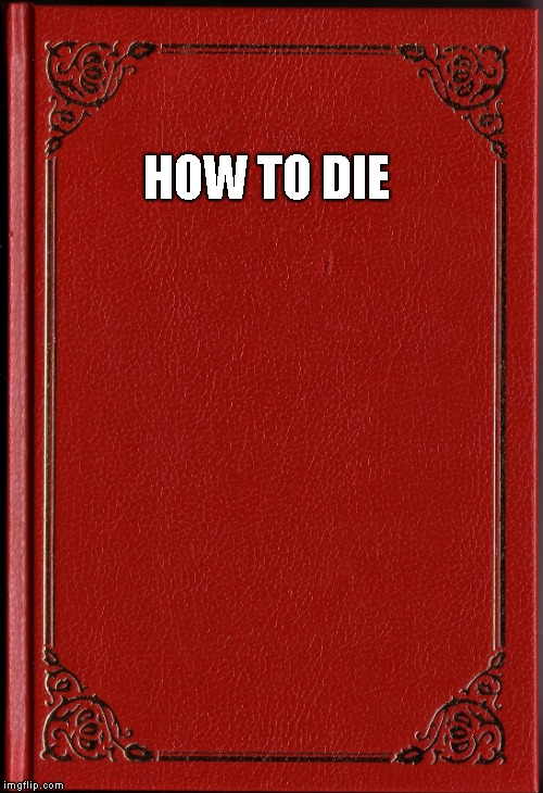 blank book | HOW TO DIE | image tagged in blank book | made w/ Imgflip meme maker