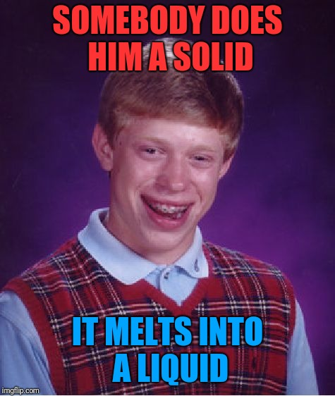 I assume this happens any time somebody does Bad Luck Brian a favor. | SOMEBODY DOES HIM A SOLID IT MELTS INTO A LIQUID | image tagged in memes,bad luck brian,bad joke | made w/ Imgflip meme maker