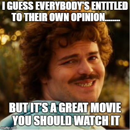 Nacho Libre Compromiso |  I GUESS EVERYBODY'S ENTITLED TO THEIR OWN OPINION........ BUT IT'S A GREAT MOVIE YOU SHOULD WATCH IT | image tagged in nacho libre compromiso | made w/ Imgflip meme maker