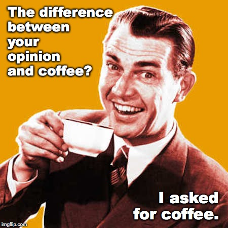 The difference between your opinion and coffee? I asked for coffee. | image tagged in coffee,opinions,politics | made w/ Imgflip meme maker