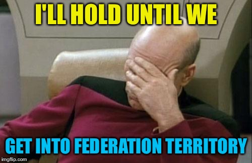 Captain Picard Facepalm Meme | I'LL HOLD UNTIL WE GET INTO FEDERATION TERRITORY | image tagged in memes,captain picard facepalm | made w/ Imgflip meme maker