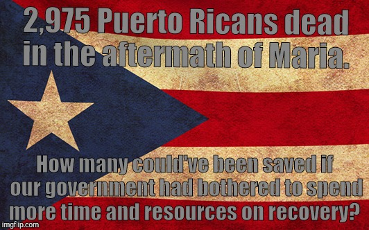 As a Puerto Rican, I was disgusted at the lack of care given to the recovery effort, especially from Trump and the government.  | 2,975 Puerto Ricans dead in the aftermath of Maria. How many could've been saved if our government had bothered to spend more time and resou | image tagged in hurricane maria,death,puerto rico,recovery,meme | made w/ Imgflip meme maker