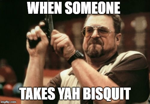Am I the only one around here that makes terrible memes at 5am.  | WHEN SOMEONE TAKES YAH BISQUIT | image tagged in memes,am i the only one around here,bisquit,biscuits,latest | made w/ Imgflip meme maker