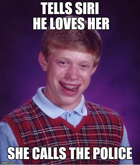 Bad Luck Brian Meme | TELLS SIRI HE LOVES HER SHE CALLS THE POLICE | image tagged in memes,bad luck brian | made w/ Imgflip meme maker