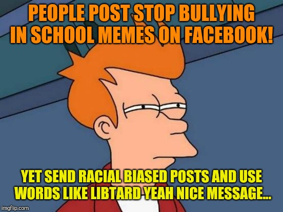 Why is it ok when you do it mom or dad?  | PEOPLE POST STOP BULLYING IN SCHOOL MEMES ON FACEBOOK! YET SEND RACIAL BIASED POSTS AND USE WORDS LIKE LIBTARD YEAH NICE MESSAGE... | image tagged in memes,futurama fry,libtard,donald trump,bullying,conservative hypocrisy | made w/ Imgflip meme maker