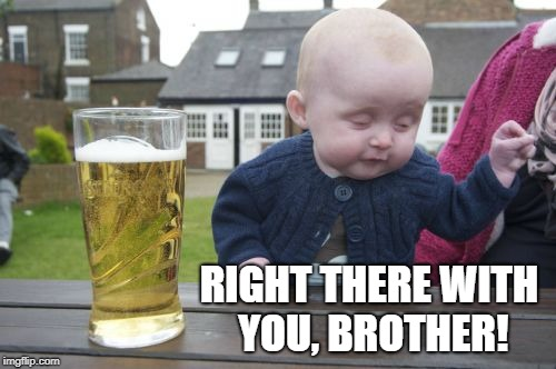 Drunk Baby Meme | RIGHT THERE WITH YOU, BROTHER! | image tagged in memes,drunk baby | made w/ Imgflip meme maker