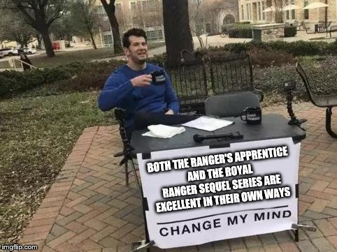Change My Mind | BOTH THE RANGER'S APPRENTICE AND THE ROYAL RANGER SEQUEL SERIES ARE EXCELLENT IN THEIR OWN WAYS | image tagged in change my mind | made w/ Imgflip meme maker